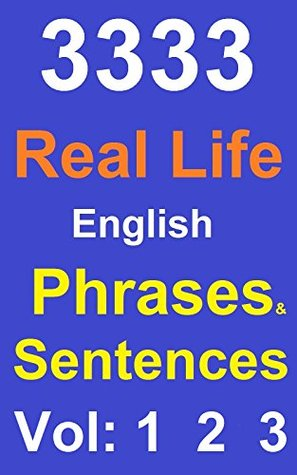 3333 Real Life English Phrases and Sentences Vol 1, 2 & 3: (Everything included To improve your Spoken English & For Grammar Check)