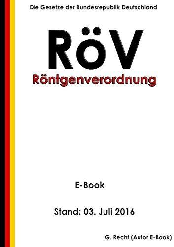 Verordnung über den Schutz vor Schäden durch Röntgenstrahlen (Röntgenverordnung - RöV) - Stand: 03. Juli 2016  by  G. Recht