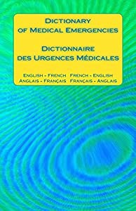 Dictionary of Medical Emergencies / Dictionnaire des Urgences Medicales: English - French French - English / Anglais - Francais Francais - Anglais