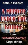 "A Murder Under The Bridge: A New ""Broken Lawyer"" Legal Thriller"
