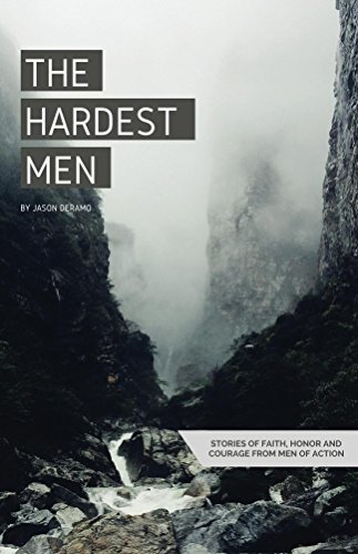 The Hardest Men: Stories of Faith, Honor and Courage from Men of Action Jason Deramo