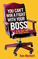 You Can't Win a Fight With Your Boss and 101 Other Rules for Career Success