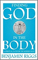 Finding God in the Body: A Spiritual Path for the Modern West