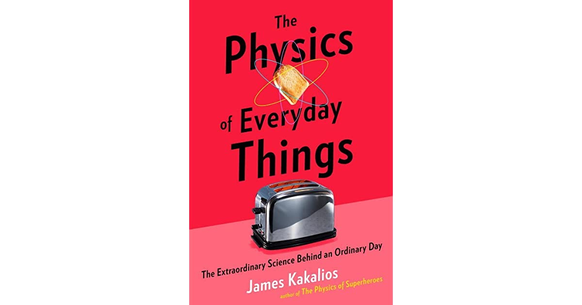 physics in everyday Because physics is the study of what matter is made up of and the forces that interact on objects, it is applicable to just about every area of everyday life the.