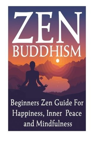 Zen Buddhism: Improve Your Focus, Find Peace and Happiness with Buddhism