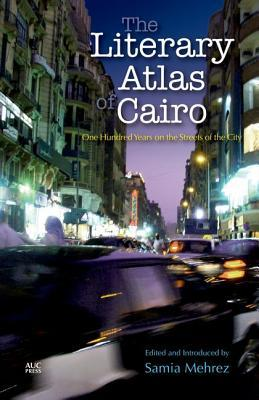The Literary Atlas of Cairo: One Hundred Years on the Streets of the City