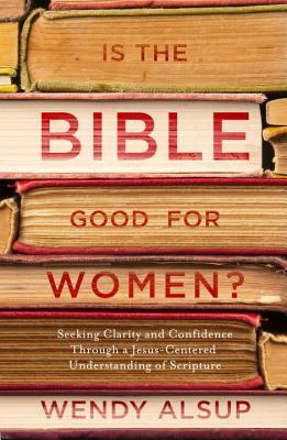 Is the Bible Good for Women?: Seeking Clarity and Confidence Through a Jesus-Centered Understanding of Scripture