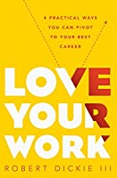 Love Your Work: 4 Practical Ways You Can Pivot to Your Best Career