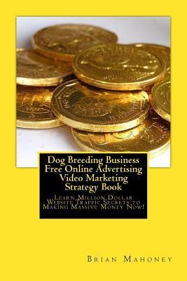Dog Breeding Business Free Online Advertising Video Marketing Strategy Book: Learn Million Dollar Website Traffic Secrets to Making Massive Money Now!