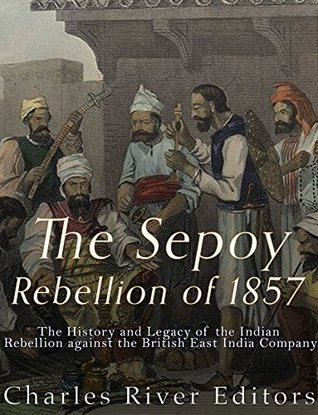 The Sepoy Rebellion of 1857: The History and Legacy of the Indian Rebellion against the British East India Company