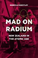 Mad on Radium: New Zealand in the Atomic Age