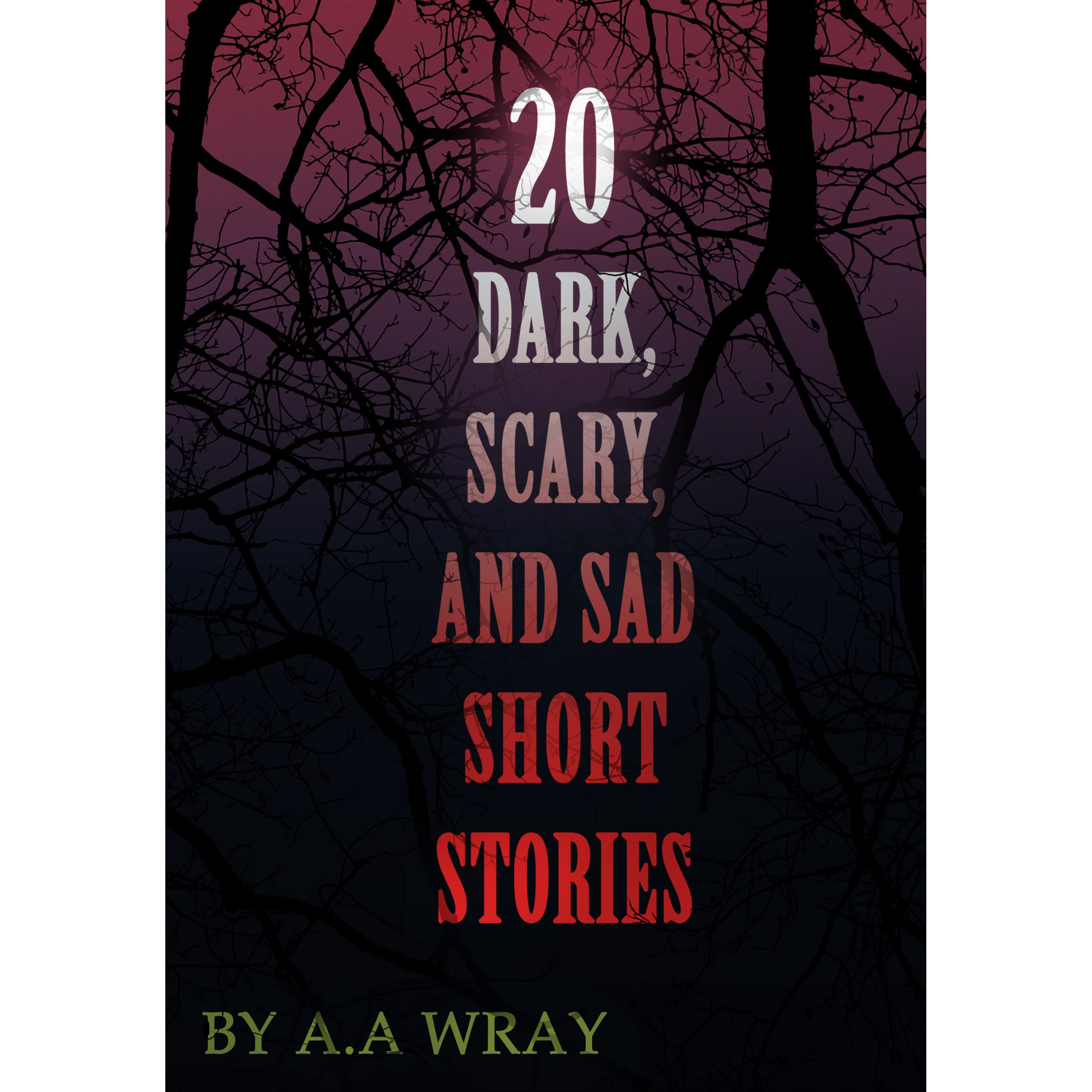 20 Dark, Scary and Sad Short Stories by A A  Wray