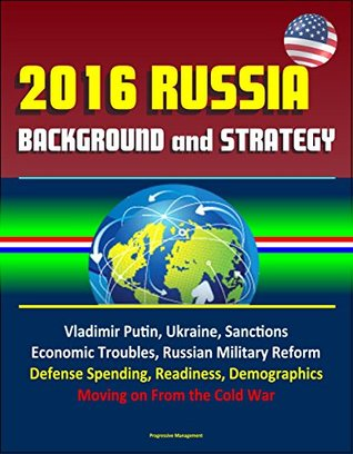 2016 Russia: Background and Strategy - Vladimir Putin, Ukraine, Sanctions, Economic Troubles, Russian Military Reform, Defense Spending, Readiness, Demographics, Moving on From the Cold War