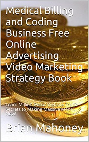 Medical Billing and Coding Business Free Online Advertising Video Marketing Strategy Book: Learn Million Dollar Website Traffic Secrets to Making Massive Money Now!