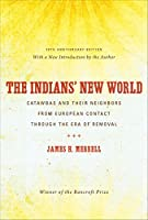 The Indians' New World: Catawbas and Their Neighbors from European Contact through the Era of Removal