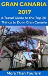Gran Canaria 2017: A Travel Guide to the Top 20 Things to Do in Gran Canaria, Canary Islands, Spain: Best of Gran Canaria Travel Guide