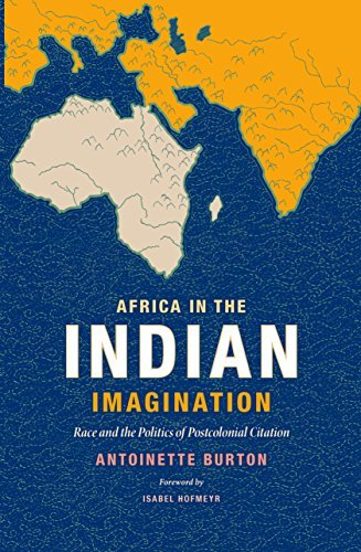Africa in the Indian Imagination: Race and the Politics of Postcolonial Citation  by  Antoinette Burton