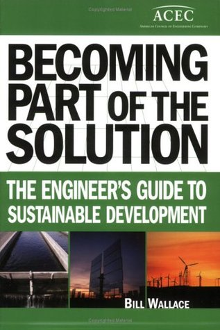 Becoming Part of the Solution: The Engineer's Guide to Sustainable Development Bill Wallace