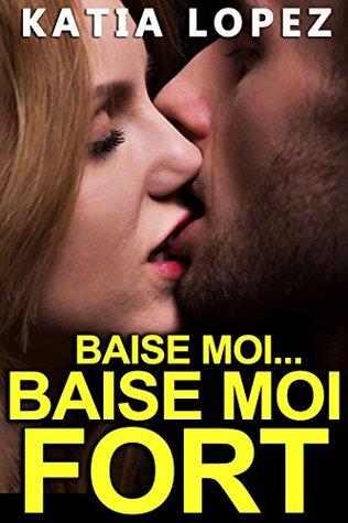 Baise Moi...BAISE MOI FORT !!!: (Histoire de SEXE, Hard, Nouvelle Érotique)