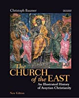 The Church of the East: An illustrated history of Assyrian Christianity