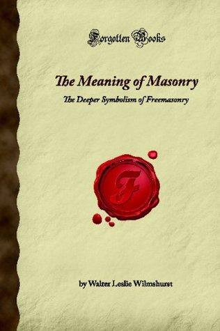 The Meaning of Masonry: The Deeper Symbolism of Freemasonry (Forgotten Books)