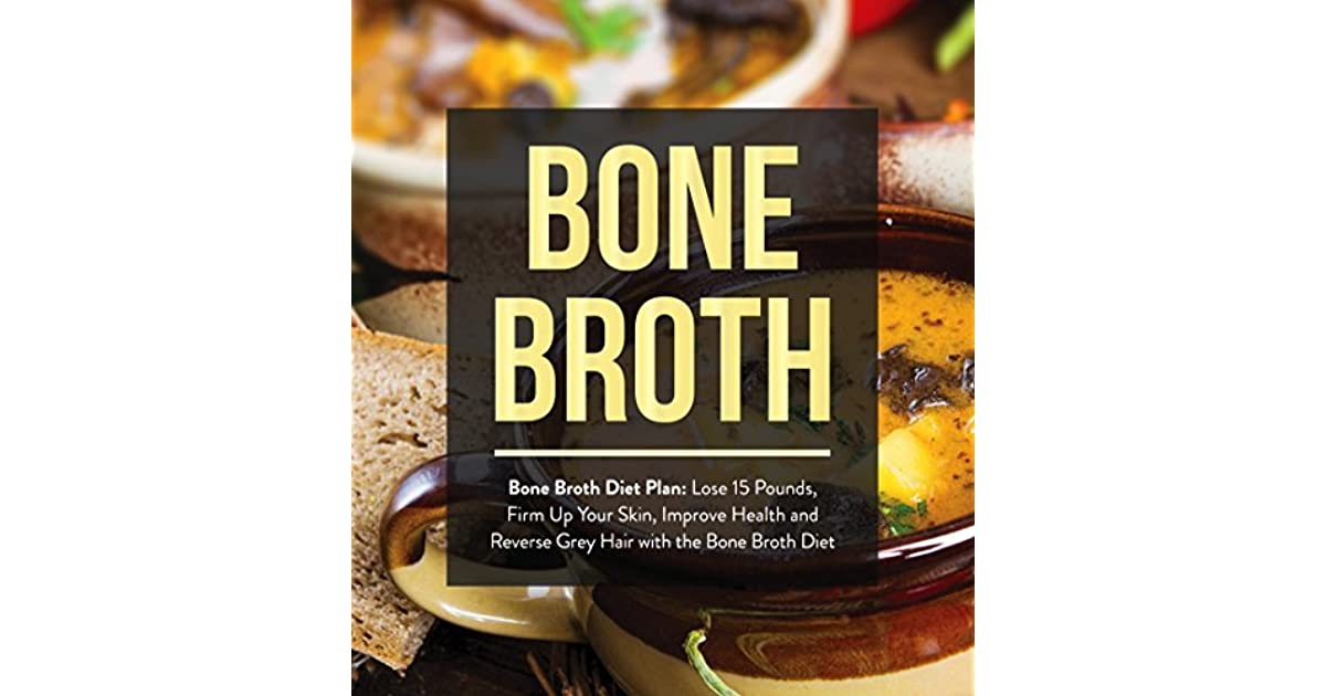Bone Broth : Bone Broth Diet Plan: Lose 15 Pounds, Firm Up