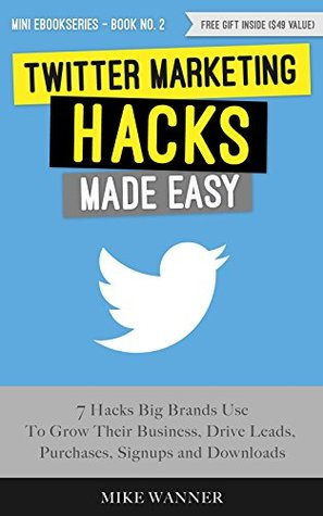 Twitter Marketing Hacks Made Easy: 7 Hacks Big Brands Use To Grow Their Business, Drive Leads, Purchases, Signups and Downloads (Mini eBook # 2)