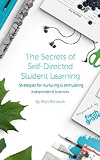 Secrets of Self-Directed Student Learning: Strategies for nurturing & stimulating independent learners (FreshGrade Book 3)
