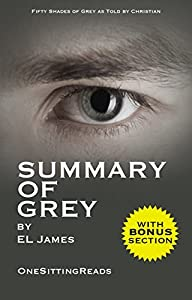 Summary of Grey: Fifty Shades of Grey as Told by Christian (Fifty Shades of Grey Series) by E L James - One Sitting Reads - Read the Whole Book In 5 Minutes With (Bonus Story)