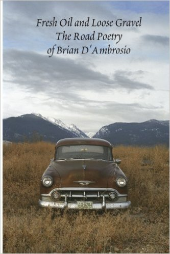 Fresh Oil and Loose Gravel: Road Poetry by Brian D'Ambrosio 1998-2008