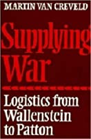 Supplying War: Logistics from Wallenstein to Patton
