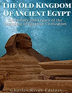 The Old Kingdom of Ancient Egypt: The History and Legacy of the Beginning of Egyptian Civilization
