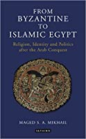From Byzantine to Islamic Egypt: Religion, Identity and Politics after the Arab Conquest