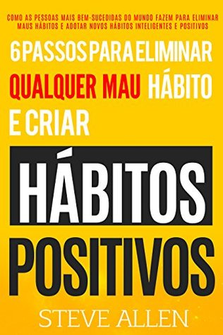 Desenvolvimento pessoal: 6 passos para eliminar maus hábitos e criar hábitos saudáveis: Sistema utilizado pelas pessoas mais bem-sucedidas do mundo para ... e positivos