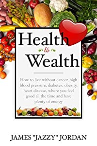 Health is Wealth: How to Live Without Cancer, High Blood Pressure, Diabetes, Obesity, and Heart Disease, Where You Feel Good All the Time and Have Plenty of Energy