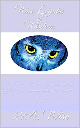 Wise Quotes of Wisdom Volume I: A lifetime collection of quotes, sayings, philosophies, viewpoints and thoughts  by  Ruth A. Wise