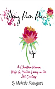 Being Mrs. Mom: A Christian Woman, Wife & Mother Living in the 21st Century