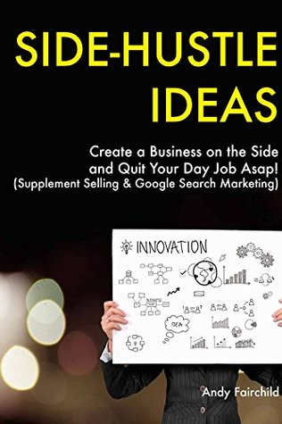 SIDE-HUSTLE IDEAS: Create a Business on the Side and Quit Your Day Job Asap! (Supplement Selling & Google Search Marketing)