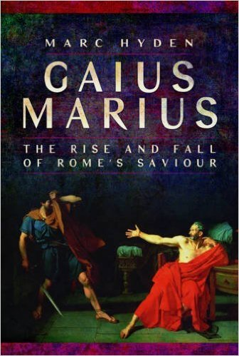 Gaius Marius The Rise and Fall of Rome's Saviour