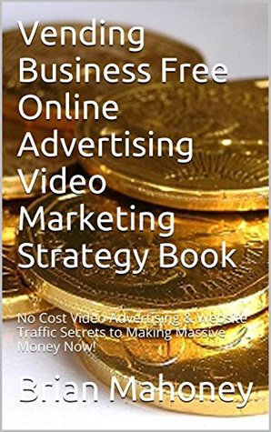 Vending Business Free Online Advertising Video Marketing Strategy Book: No Cost Video Advertising & Website Traffic Secrets to Making Massive Money Now!