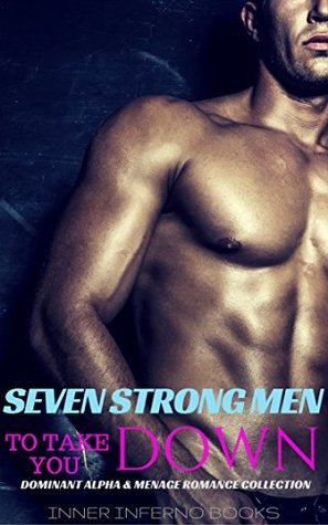SEVEN STRONG MEN TO TAKE YOU DOWN: Dominant Alpha & Menage Romance Collection