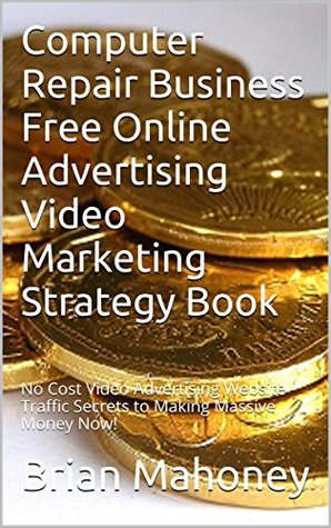 Computer Repair Business Free Online Advertising Video Marketing Strategy Book: No Cost Video Advertising Website Traffic Secrets to Making Massive Money Now!