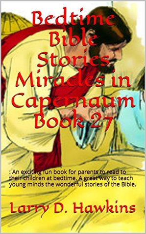 Bedtime Bible Stories Miracles in Capernaum Book 27: : An exciting fun book for parents to read to their children at bedtime. A great way to teach young minds the wonderful stories of the Bible.
