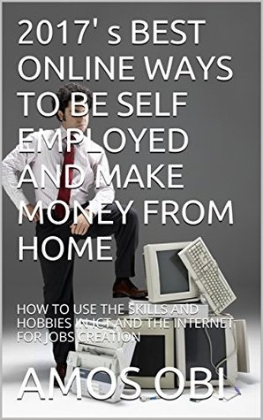 2017' s BEST ONLINE WAYS TO BE SELF EMPLOYED AND MAKE MONEY FROM HOME: HOW TO USE THE SKILLS AND HOBBIES IN ICT AND THE INTERNET FOR JOBS CREATION (Youths empowerment for self employment)