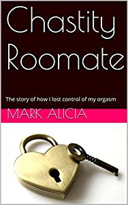 Chastity roomate: The story of how I lost control of my orgasm
