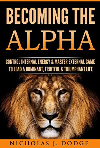 Becoming The Alpha Control Internal Energy & Master External Game To Lead A Dominant, Fruitful & Triumphant Life