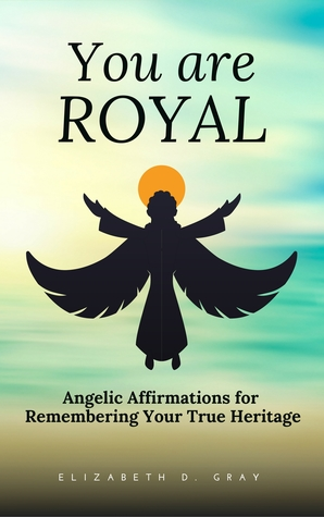 You are Royal: Angelic Affirmations for Remembering Your True Heritage