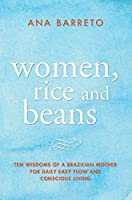 Women, Rice and Beans: Ten Wisdoms of a Brazilian Mother for Daily Easy Flow and Conscious Living