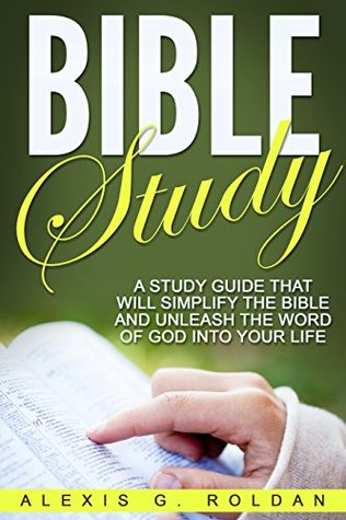 Bible Study: A Study Guide That Will Simplify The Bible And Unleash The Word Of God Into Your Life (Bible Study Series Book 1)