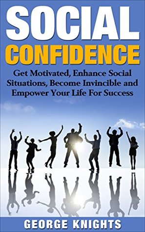 Social Confidence: Get Motivated, Enhance Social Situations, Become Invincible, And Empower Your Life For Success (Social Anxiety, Social Fear, Mental Toughness, Simple Strategies, Motivation Book 1)